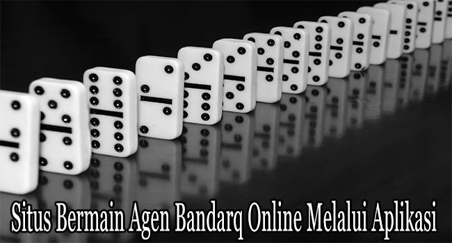 Situs Bermain Agen Bandarq Online Melalui Aplikasi Android